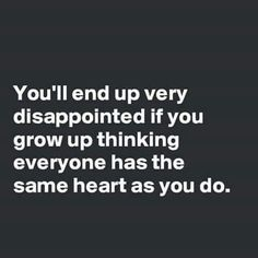 Yes you will be very disappointed if you think everyone has the same ❤️as you do. So heads up, they don't, just accept it, keep being u & don't ever let this world change you.