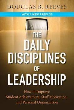 The Daily Disciplines of Leadership: How to Improve Student Achievement, Staff Motivation, and Personal Organization by Douglas B. Reeves