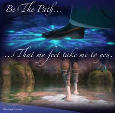 You are the path my feet take me to. Always.