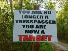 You are no longer a trespasser. You are now a TARGET.