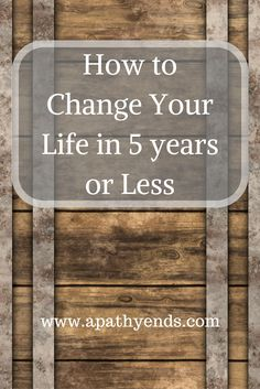 How to Change Your Life in 5 years or Less via @apathyends