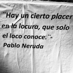 Neruda- there is a certain pleasure in madness that only the madman knows