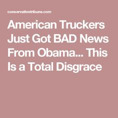 American Truckers Just Got BAD News From Obama... This Is a Total Disgrace