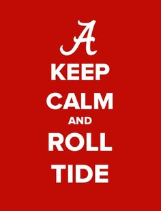 Keep Calm and ROLL TIDE!