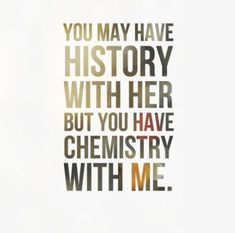 You may have history with her but you have chemistry with me. #Funny #Flirty #Quotes