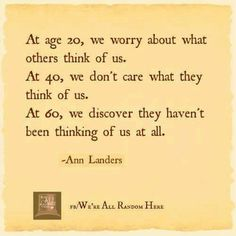 At age 20, we worry about what others think of us. At 40, we don't care what they think of us.