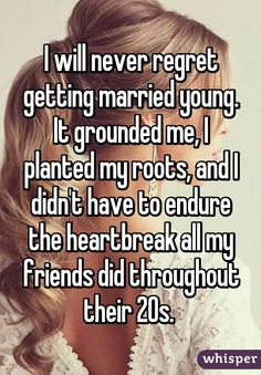 I will never regret getting married young. It grounded me, I planted my roots, and I didn't have to endure the heartbreak all my friends did throughout their Young Marriage Quotes, Young Love Quotes, Happy Marriage, Marriage Advice, Love And Marriage, Getting Married Quotes, Getting Married Young, Marrying Young, Wife Quotes