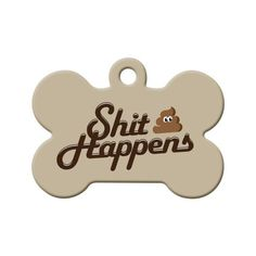 Shit Happens Dog Tag - It Happens… Shit that is. Whether it's unfortunate luck or literally shit, this tag adds comical relief to your pet's collar.