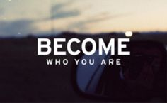 Become who you are. Dont let anyone stop you.