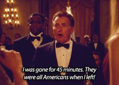 I was gone for 45 minutes. They were all Americans when I left! Bartlett - The West Wing