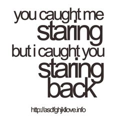 """""""You caught me staring, but I caught you staring back."""""""