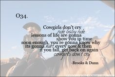 """""""Cowgirls don't cry, ride baby ride, lessons of life are gonna show you up in time, soon enough, you're gonna know why, it's gonna hurt every now and then, if you fall, get back on again, cowgirls don't cry"""" -Brooks & Dunn.  Lessons from Country music."""