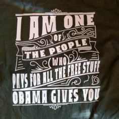 Customer Photo: I am one of the people who pays for all the free stuff Obama gives you. T-Shirt.
