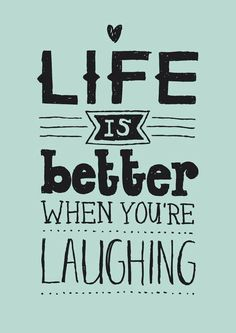Life is better when you're laughing! So very true! Laughter is the best medicine!