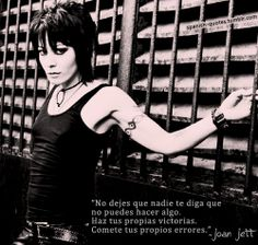 """Don't let anyone tell you that you can't do something. Make your own victories. Make your own mistakes."" -Joan Jett."