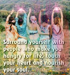 """Surround yourself with people who make you hungry for life, touch your heart and nourish your soul."""