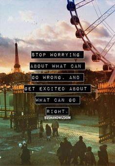 """Stop worrying about what can go wrong, and get excited about what can go right."""