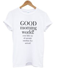 Good morning world t-shirt - Clever Shirts - Ideas of Clever Shirts - Funny Shirt Sayings, Sarcastic Shirts, Funny Tees, Shirts With Sayings, Shirt Quotes, Sassy Shirts, Hilarious Quotes, Funny Graphic Tees, Sarcastic Quotes