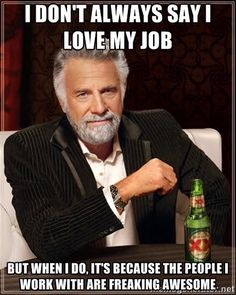 I don't always say I love my job, but when I do, it's because the people I work with are freaking awesome.
