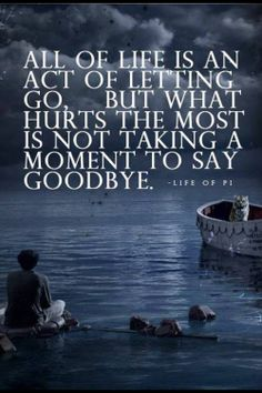 """All of life is an act of letting go, but what hurts the most is not taking a moment to say goodbye.""-Life of Pi"