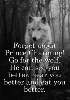 """Forget about Prince Charming! Go for the wolf. He can see you better, hear you better and eat you better.  """