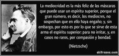 La mediocridad es la más feliz de las máscaras que puede usar un espíritu superior, porque el gran número, es decir, los mediocres, no sospechan que en ello haya engaño; y, sin embargo, por esto es por lo que se sirve de esta arma el espíritu superior: para no irritar, y, en casos no raros, por compasión y bondad. (Nietzsche)