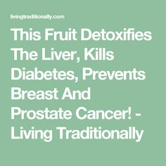 This Fruit Detoxifies The Liver, Kills Diabetes, Prevents Breast And Prostate Cancer! - Living Traditionally