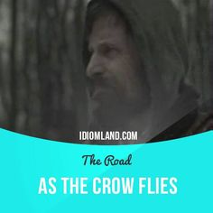 "As the crow flies--->by the most direct way, along a straight line between two places"". Usage in a movie (""The Road""): - Do you know where we are? - About 100 miles from the coast, as the crow flies. - As the crow flies?"