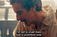 I'm not a cruel man. Just a practical one