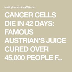 CANCER CELLS DIE IN 42 DAYS: FAMOUS AUSTRIAN'S JUICE CURED OVER 45,000 PEOPLE FROM CANCER! - Healthy Food Choices