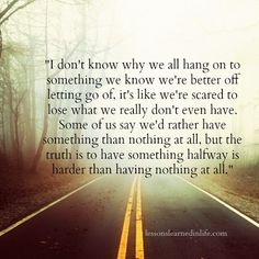 The truth is to have something halfway is harder than having nothing at all...