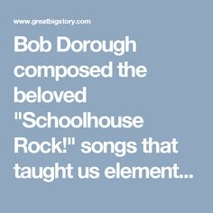 """Bob Dorough composed the beloved """"Schoolhouse Rock!"""" songs that taught us elementary school math and grammar. The Grammy-winning musician has also worked with Miles Davis and jazz pianist Blossom Dearie. Dorough is 92 years old, still performing and has not forgotten the function of conjunctions."""