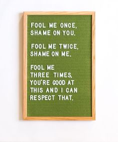FOOL ME ONCE, SHAME ON YOU. FOOL ME TWICE, SHAME ON ME. FOOL ME THREE TIMES, YOU'RE GOOD AT THIS AND I CAN RESPECT THAT. Bahahahahahaha Quotes Risk, Quotes To Live By, Hope Quotes, Friend Quotes, Peace Quotes, Felt Letter Board, Felt Letters, Funny Letters, Felt Boards