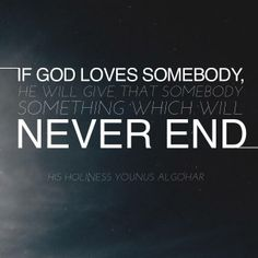 #QuoteoftheDay 'If God loves somebody, He will give that somebody something which will never end.' - His Holiness Younus AlGohar