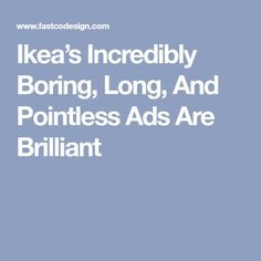 Ikea's Incredibly Boring, Long, And Pointless Ads Are Brilliant