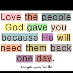 """Love the people God gave you, because He will need them back one day."""