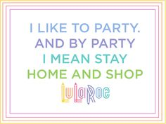 I like to party. And by Party I mean stay home and shop LuLaRoe. Funny Quotes and Ideas!