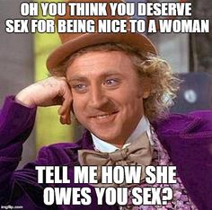 Creepy Condescending Wonka Meme   OH YOU THINK YOU DESERVE SEX FOR BEING NICE TO A WOMAN TELL ME HOW SHE OWES YOU SEX?   image tagged in memes,creepy condescending wonka   made w/ Imgflip meme maker