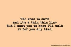 "The road is dark/and it's a thin thin line/But I want you to know/I'll walk it for you anytime. ""Tougher Than The Rest"" -Bruce Springsteen"