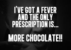 """""""I've got a fever and the only prescription is more chocolate!!""""    http://blog.amberlynchocolates.com/ive-got-a-fever/"""