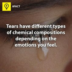 Tears have different types of chemical compositions depending on the emotions you feel.