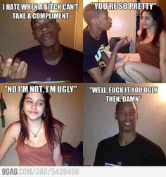 Seriously! I hate it when a bitch can't take a compliment!