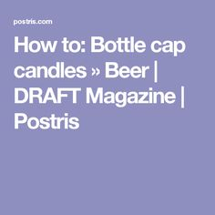 How to: Bottle cap candles » Beer | DRAFT Magazine | Postris