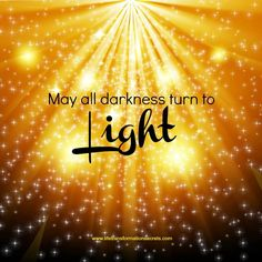 May all darkness turn to light. ♥