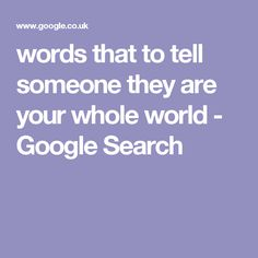 words that to tell someone they are your whole world - Google Search