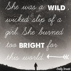 She was a wild, wicked slip of a girl. She burned too bright for this world. -Emily Brontë
