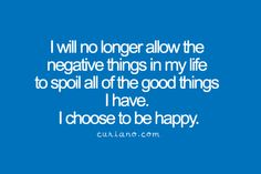 I will no longer allow the negative things in my life to spoil all of the good things I have. I choose to be happy . Quotable Quotes, Motivational Quotes, Funny Quotes, Inspirational Quotes, Words Quotes, Wise Words, Sayings, Happy Thoughts, Positive Thoughts