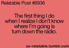 The first thing I do when I realize I don't know where I'm going is turn down the radio