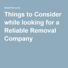 Things to Consider while looking for a Reliable Removal Company |