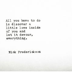 All you have to do is discover a little love inside of you and let it devour everything